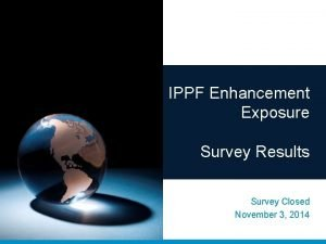 IPPF Enhancement Exposure Survey Results Survey Closed November