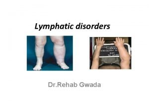 Lymphatic disorders Dr Rehab Gwada lymphatic system is
