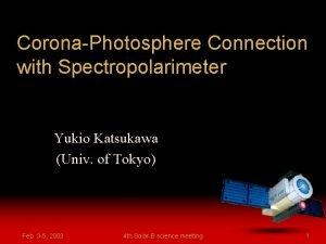 CoronaPhotosphere Connection with Spectropolarimeter Yukio Katsukawa Univ of