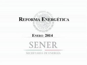 REFORMA ENERGTICA ENERO 2014 REFORMA ENERGTICA OBJETIVO PRESERVAR