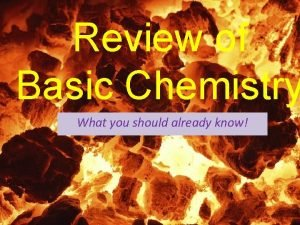 Review of Basic Chemistry What you should already