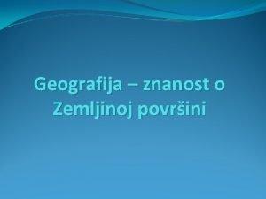 Geografija znanost o Zemljinoj povrini Geografija mosna znanost