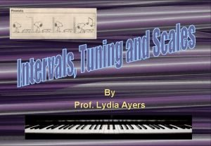 By Prof Lydia Ayers Intervals Scales Tuning and