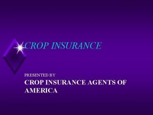 CROP INSURANCE PRESENTED BY CROP INSURANCE AGENTS OF