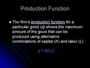 Production Function l The firms production function for