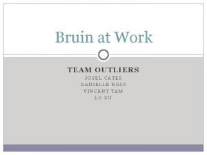 Bruin at Work TEAM OUTLIERS JOSEL CATES DANIELLE