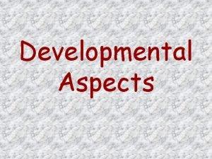 Developmental Aspects Developmental Aspects At birth the skull