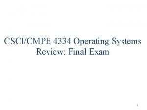 CSCICMPE 4334 Operating Systems Review Final Exam 1