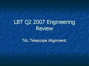 LBT Q 2 2007 Engineering Review TAL Telescope