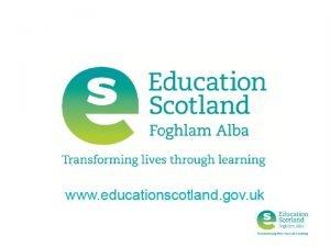 Education Scotland Education Scotland is the Scottish Governments