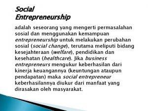 Social Entrepreneurship adalah seseorang yang mengerti permasalahan sosial