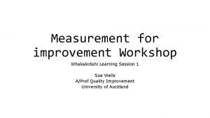 Measurement for improvement Workshop Whakakotahi Learning Session 1