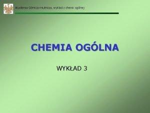 Akademia GrniczoHutnicza wykad z chemii oglnej CHEMIA OGLNA