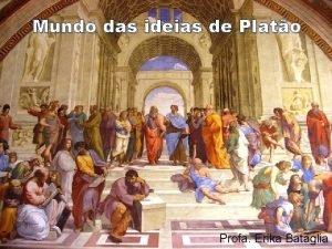 Mundo das ideias de Plato Profa Erika Bataglia