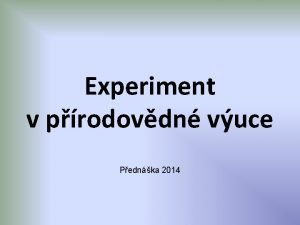 Experiment v prodovdn vuce Pednka 2014 Experiment pokus