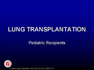 LUNG TRANSPLANTATION Pediatric Recipients J Heart Lung Transplant