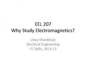 EEL 207 Why Study Electromagnetics Uday Khankhoje Electrical