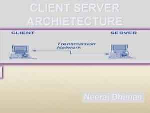 CLIENT SERVER ARCHIETECTURE Neeraj Dhiman A CLIENT SERVER