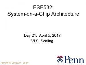 ESE 532 SystemonaChip Architecture Day 21 April 5