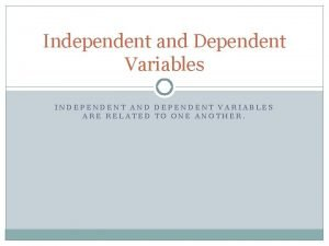 Independent and Dependent Variables INDEPENDENT AND DEPENDENT VARIABLES