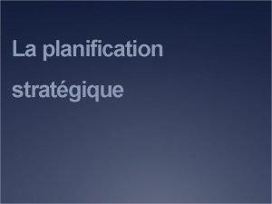 La planification stratgique Objectifs Dfinir la planification stratgique