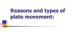 Reasons and types of plate movement Reasons and