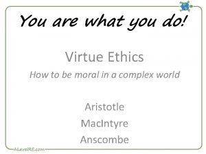 You are what you do Virtue Ethics How
