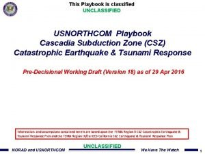 This Playbook is classified UNCLASSIFIED USNORTHCOM Playbook Cascadia