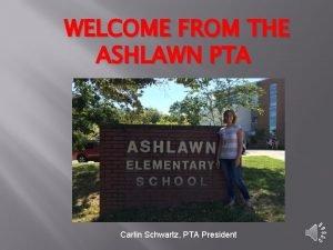 WELCOME FROM THE ASHLAWN PTA Carlin Schwartz PTA