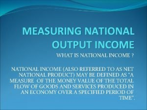 MEASURING NATIONAL OUTPUT INCOME WHAT IS NATIONAL INCOME