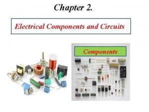 Chapter 2 Electrical Components and Circuits Components Electrical