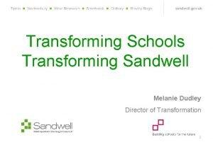 Transforming Schools Transforming Sandwell Melanie Dudley Director of