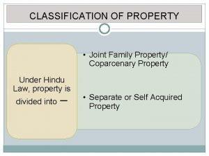 CLASSIFICATION OF PROPERTY Joint Family Property Coparcenary Property