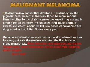 MALIGNANT MELANOMA v Melanoma is a cancer that