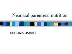 Neonatal parenteral nutrition Dr HOMA BABAEI n In