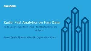 Kudu Fast Analytics on Fast Data Todd Lipcon