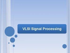 VLSI Signal Processing VL 7101 VLSI SIGNAL PROCESSING