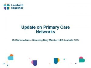 Update on Primary Care Networks Dr Dianne Aitken