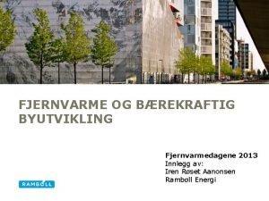 FJERNVARME OG BREKRAFTIG BYUTVIKLING Fjernvarmedagene 2013 Innlegg av