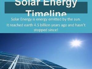 Solar Energy Timeline Solar Energy is energy emitted