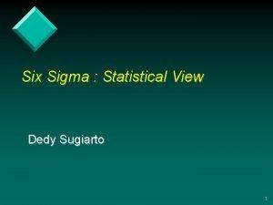 Six Sigma Statistical View Dedy Sugiarto 1 What