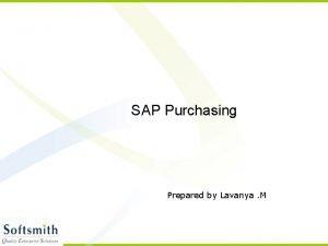 SAP Purchasing Prepared by Lavanya M Purchasing The