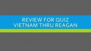 REVIEW FOR QUIZ VIETNAM THRU REAGAN CATEGORY VIETNAM