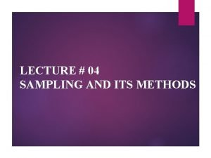 LECTURE 04 SAMPLING AND ITS METHODS SAMPLING A