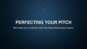 PERFECTING YOUR PITCH Recruiting new Landlords within the
