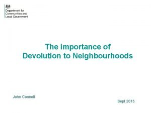 The importance of Devolution to Neighbourhoods John Connell