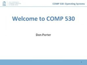COMP 530 Operating Systems Welcome to COMP 530