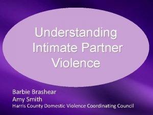 Understanding Intimate Partner Violence Barbie Brashear Amy Smith