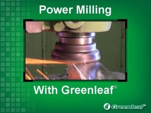 Power Milling With Greenleaf Power Milling With Greenleaf
