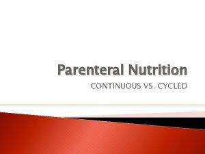 Parenteral Nutrition CONTINUOUS VS CYCLED PN Continuous vs